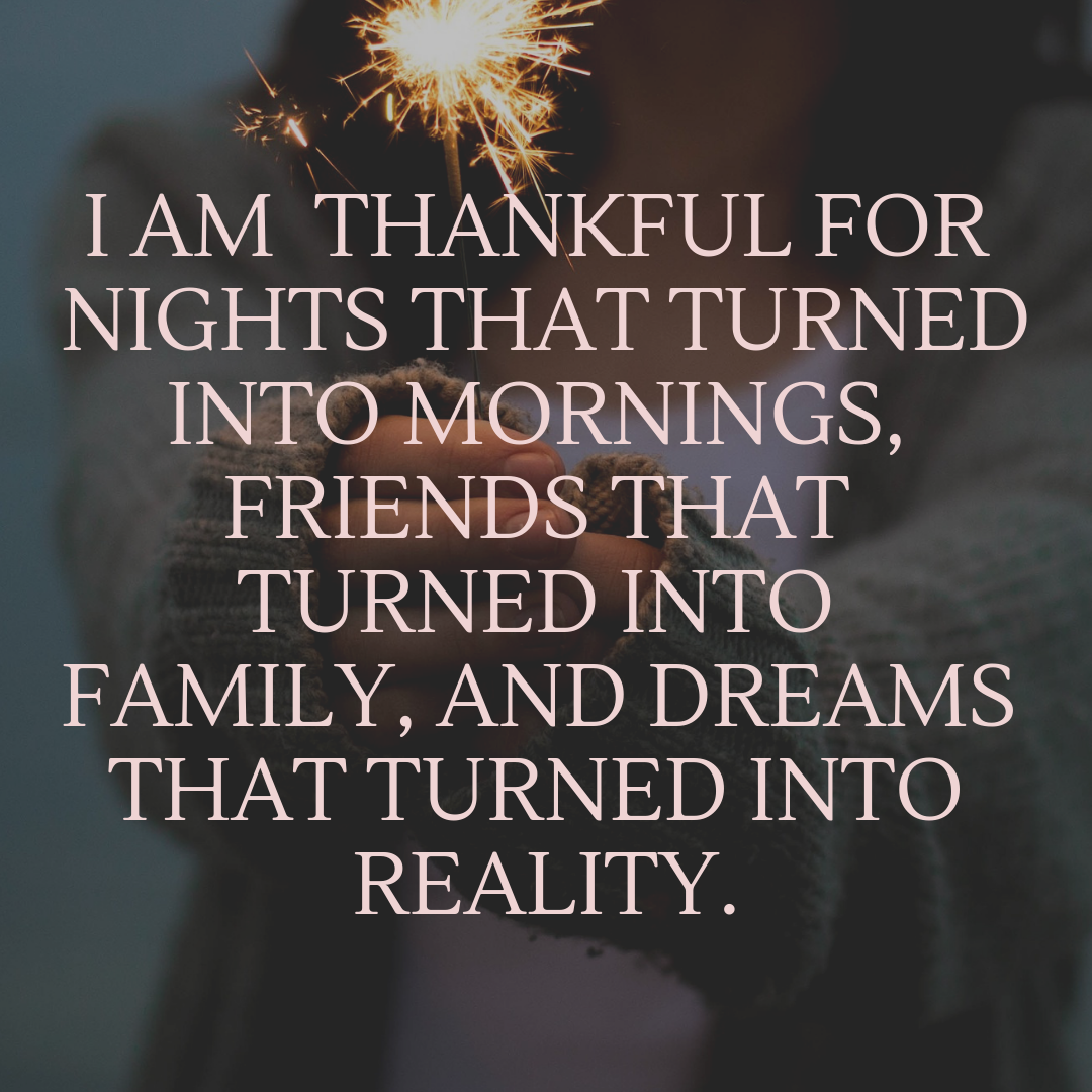I AM THANKFUL FOR NIGHTS THAT TURNED INTO MORNINGS, FRIENDS THAT TURNED INTO FAMILY, AND DREAMS THAT TURNED INTO REALITY QUOTE